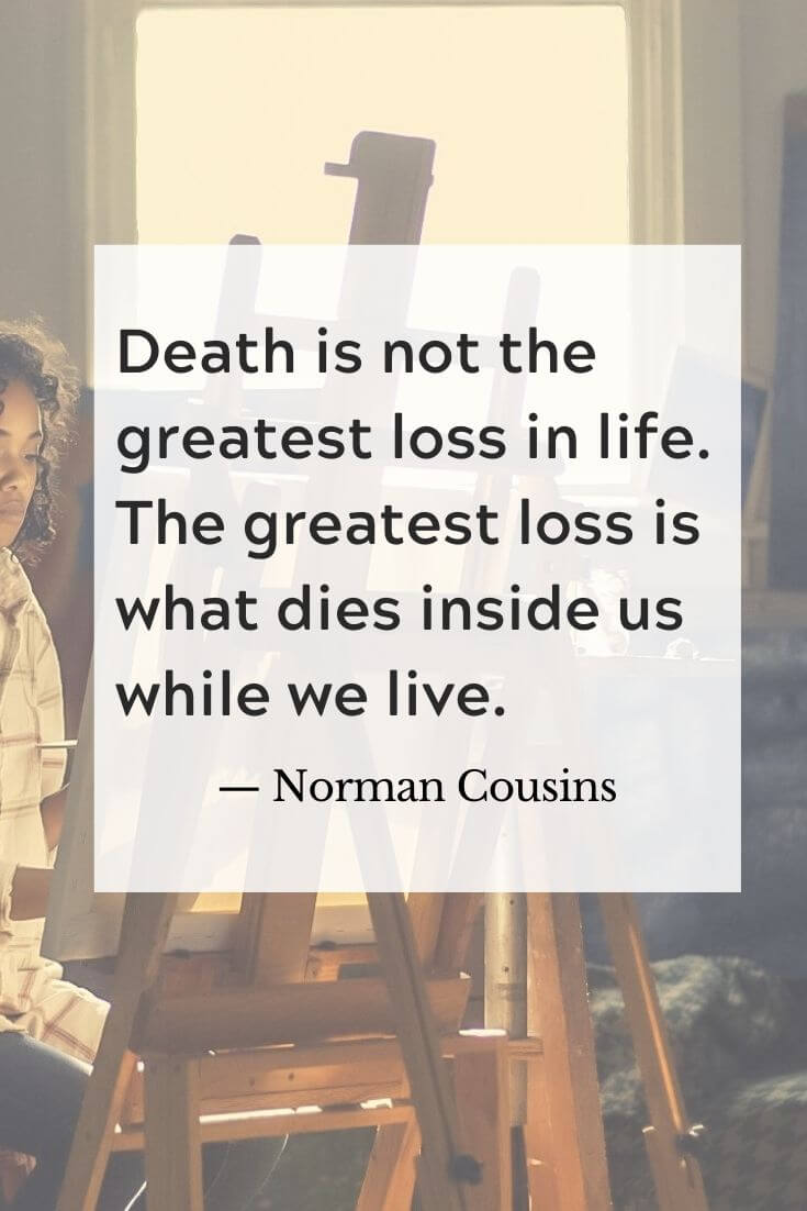 02 Death is not the greatest loss in life the greatest loss is what lies inside us while we live Norman Cousins