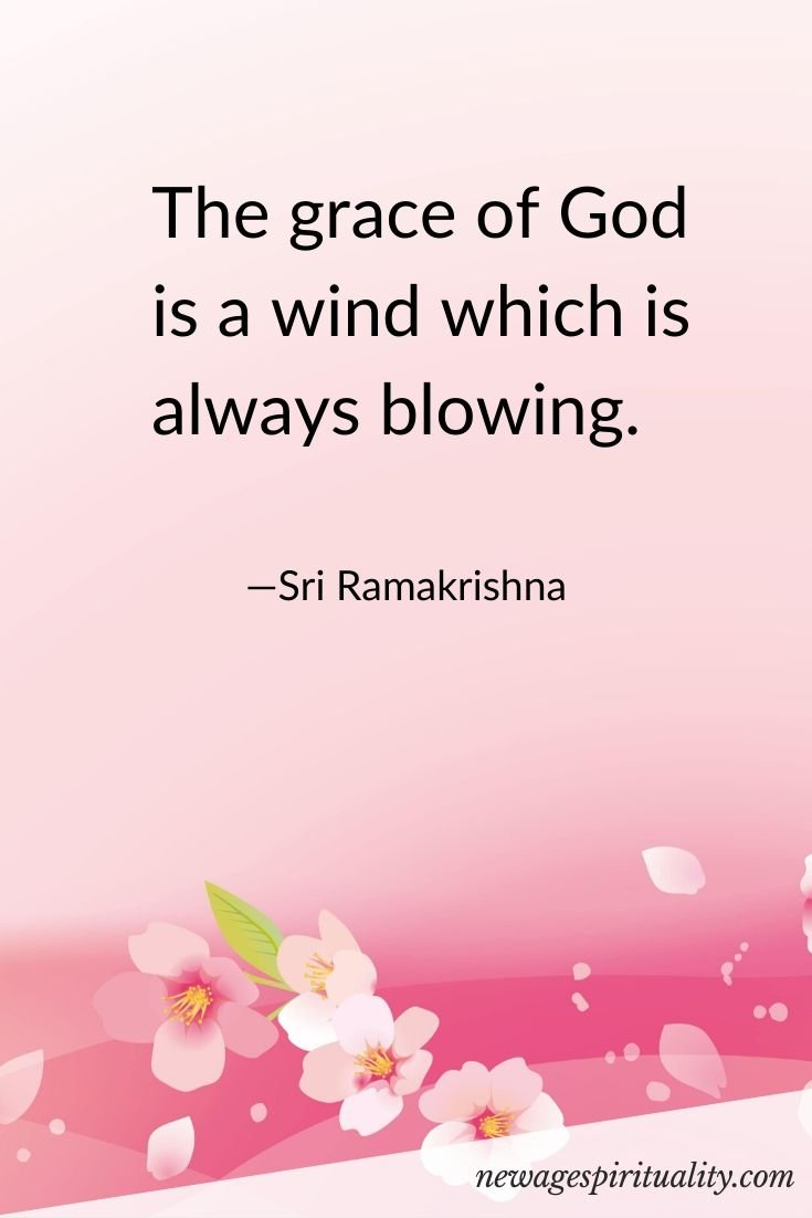 The grace of God is a wind which is always blowing. Sri RamaKrishna