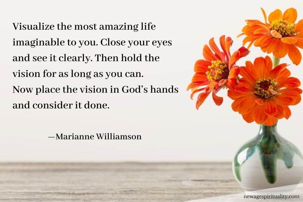 Visualize the most amazing life imaginable to you. Close your eyes and see it clearly. Then hold the vision for as long as you can. Now place the vision in God's hands and consider it done Marianne Williamson