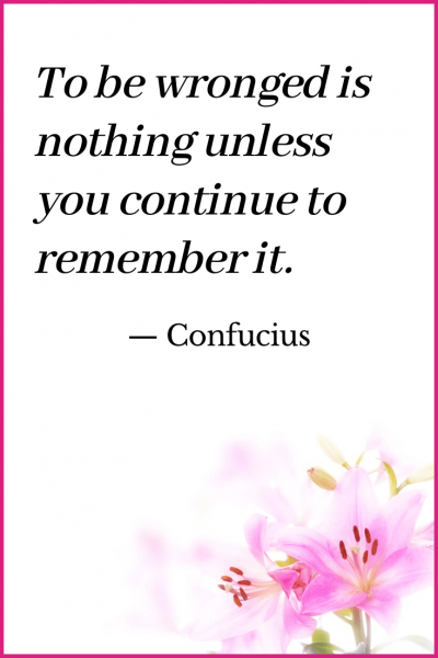 To be wronged is nothing unless you continue to remember it Confucious