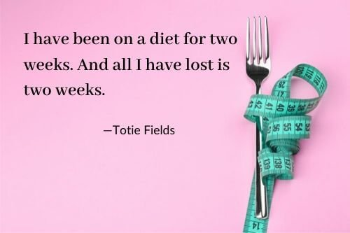 I have been on a diet for two weeks, and all I have lost is two weeks. Totie Fields