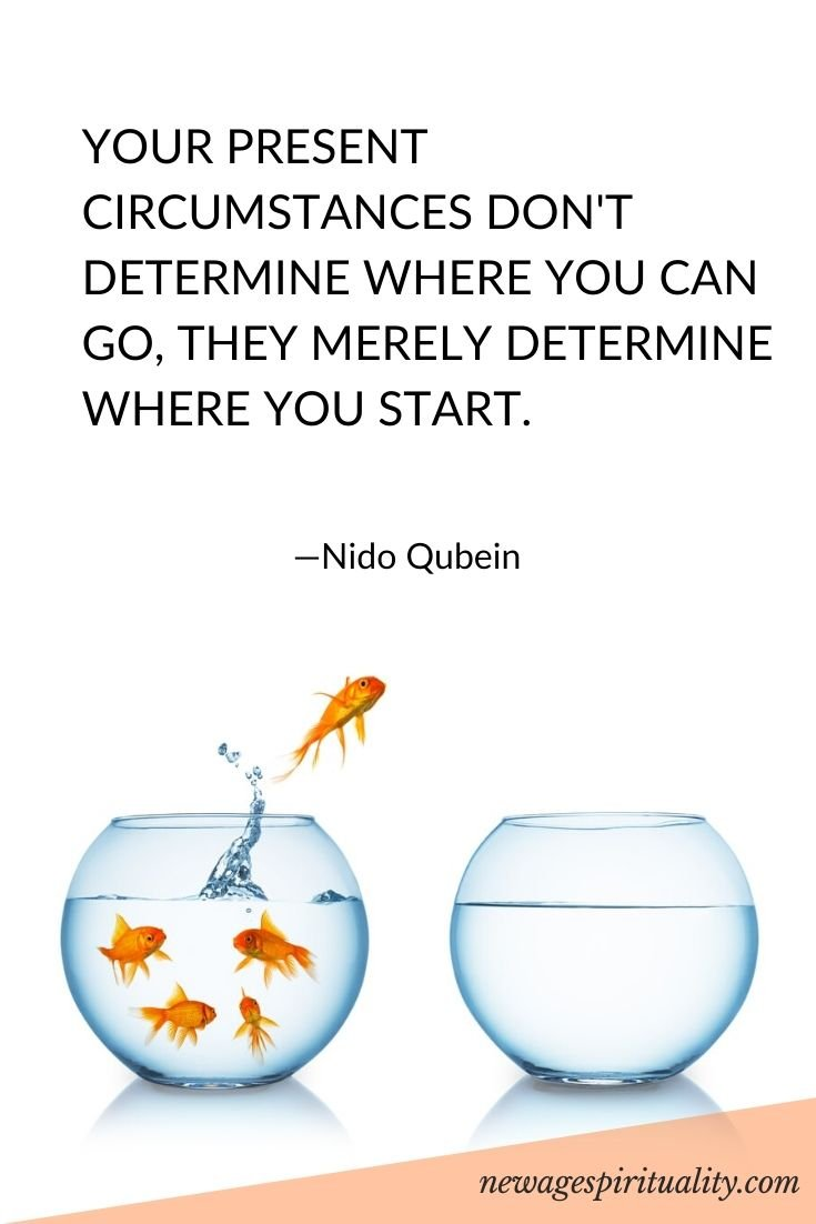 YOUR PRESENT CIRCUMSTANCES DON'T DETERMINE WHERE YOU CAN GO, THEY MERELY DETERMINE WHERE YOU START. NIDO QUBEIN