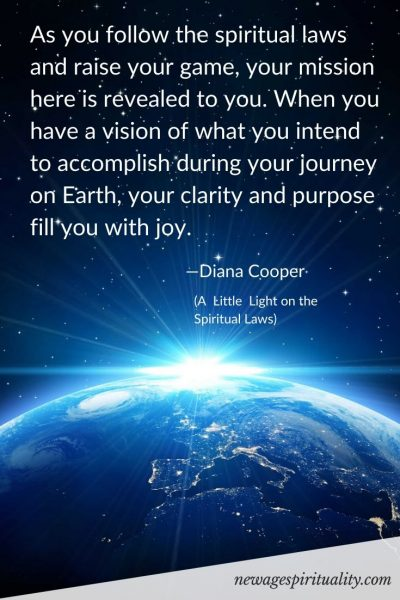 As you follow the spiritual laws and raise your game, your mission here is revealed to you. When you have a vision of what you intend to accomplish during your journey on Earth, your clarity and purpose fill you with joy. Diana Cooper