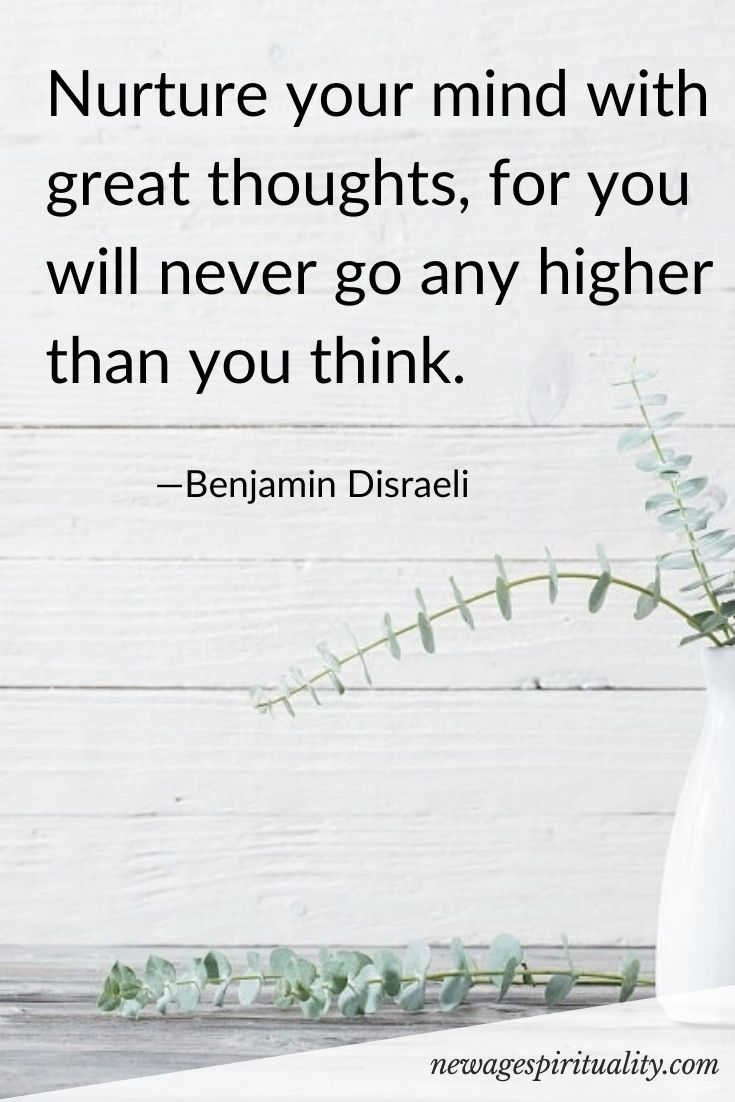 Nurture your mind with great thoughts, for you will never go any higher than you think. Benjamin Disraeli