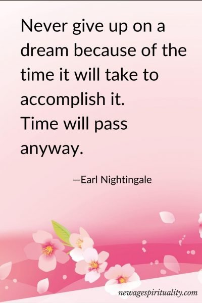 Never give up on a dream because of the time it will take to accomplish it. Time will pass anyway. Earl Nightingale