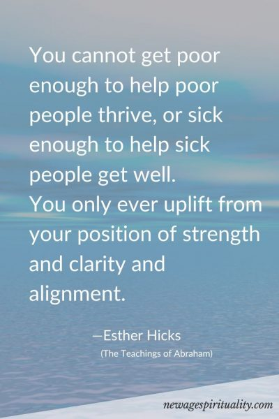 You cannot get poor enough to help poor people thrive, or sick enough to help sick people get well. You only ever uplift from your position of strength and clarity and alignment. Esther Hicks