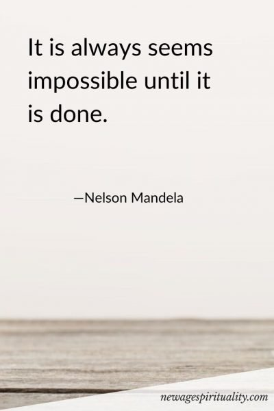 It is always seems impossible until it is done. Nelson Mandela