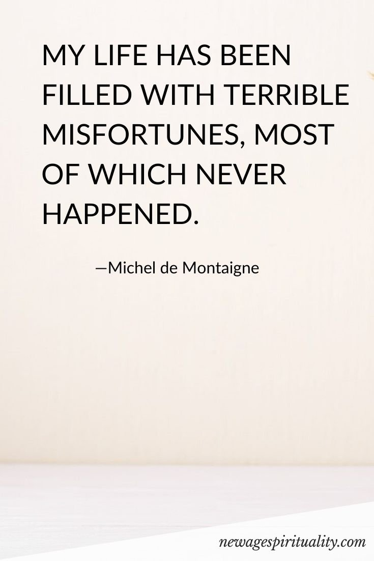 MY LIFE HAS BEEN FILLED WITH TERRIBLE MISFORTUNES, MOST OF WHICH NEVER HAPPENED. Michel de Montaigne