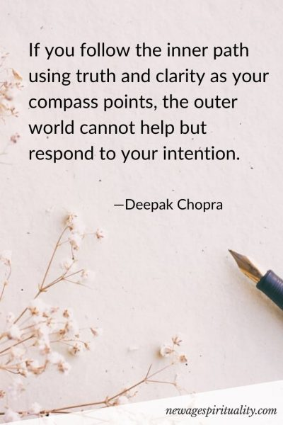 If you follow the inner path using truth and clarity as your compass points, the outer world cannot help but respond to your intention. Deepak Chopra