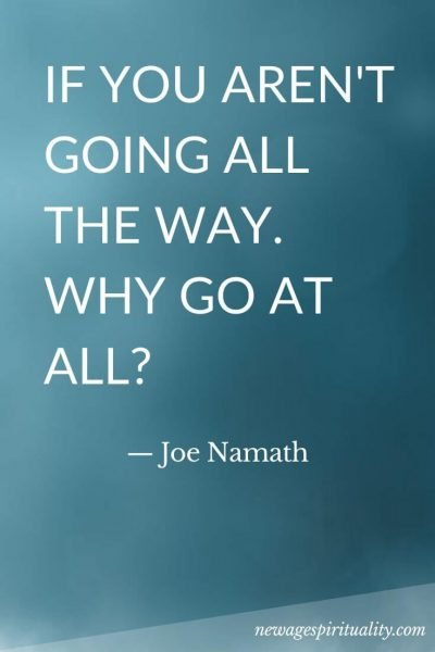 If you aren't going all the way why go at all Joe Namath