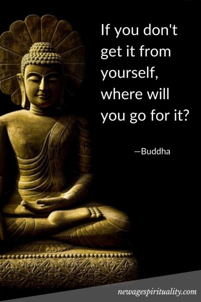 If you don't get it from yourself, where will you go for it? Buddha