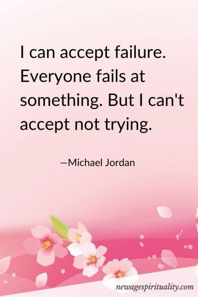 I can accept failure. Everyone fails at something. But I can't accept not trying.