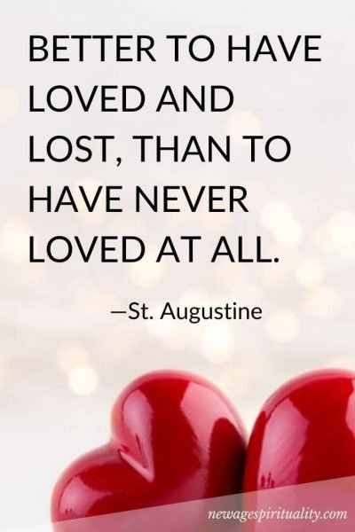 BETTER TO HAVE LOVED AND LOST, THAN TO HAVE NEVER LOVED AT ALL.. St. Augustine