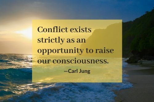 Conflict exists strictly as an opportunity to raise our consciousness Carl Jung
