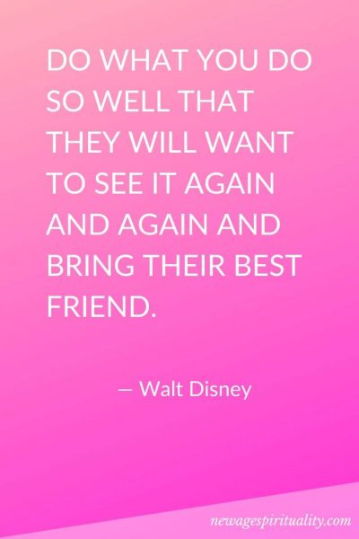 DO WHAT YOU DO SO WELL THAT THEY WILL WANT TO SEE IT AGAIN AND AGAIN AND BRING THEIR BEST FRIEND. Walt Disney
