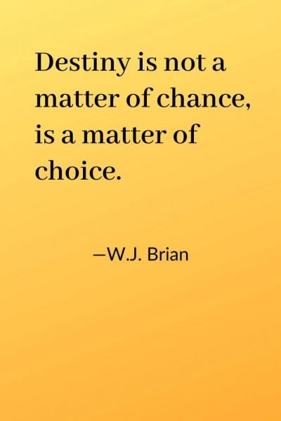 Destiny is not a matter of chance, is a matter of choice. WJ Brian