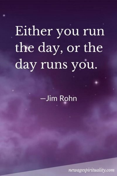 Either you run the day, or the day runs you. Jim Rohn