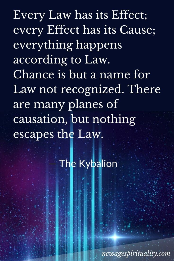 Every Law has its Effect; every Effect has its Cause; everything happens according to Law. Chance is but a name for Law not recognized; there are many planes of causation, but nothing escapes the Law. The Kybalion