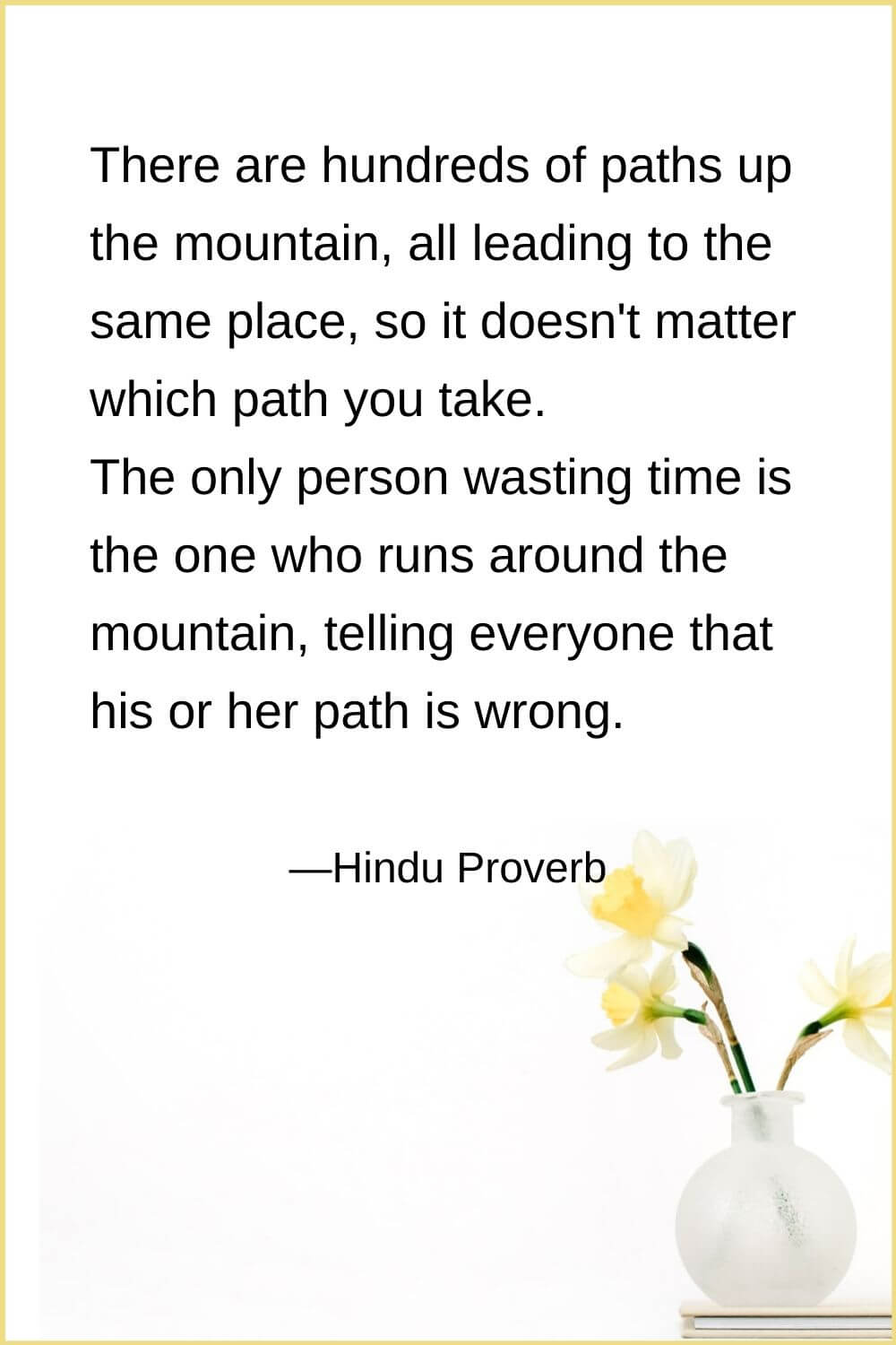 There are hundreds of paths up the mountain, all leading to the same place, so it doesn't matter which path you take. The only person wasting time is the one who runs around the mountain, telling everyone that his or her path is wrong.Hindu Proverb