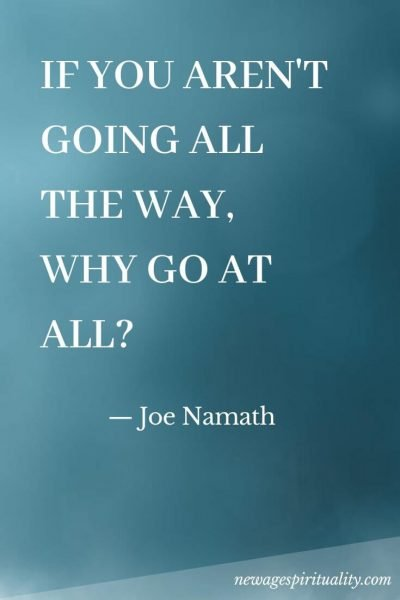 If you are not going all the way why go at all? Joe Namath