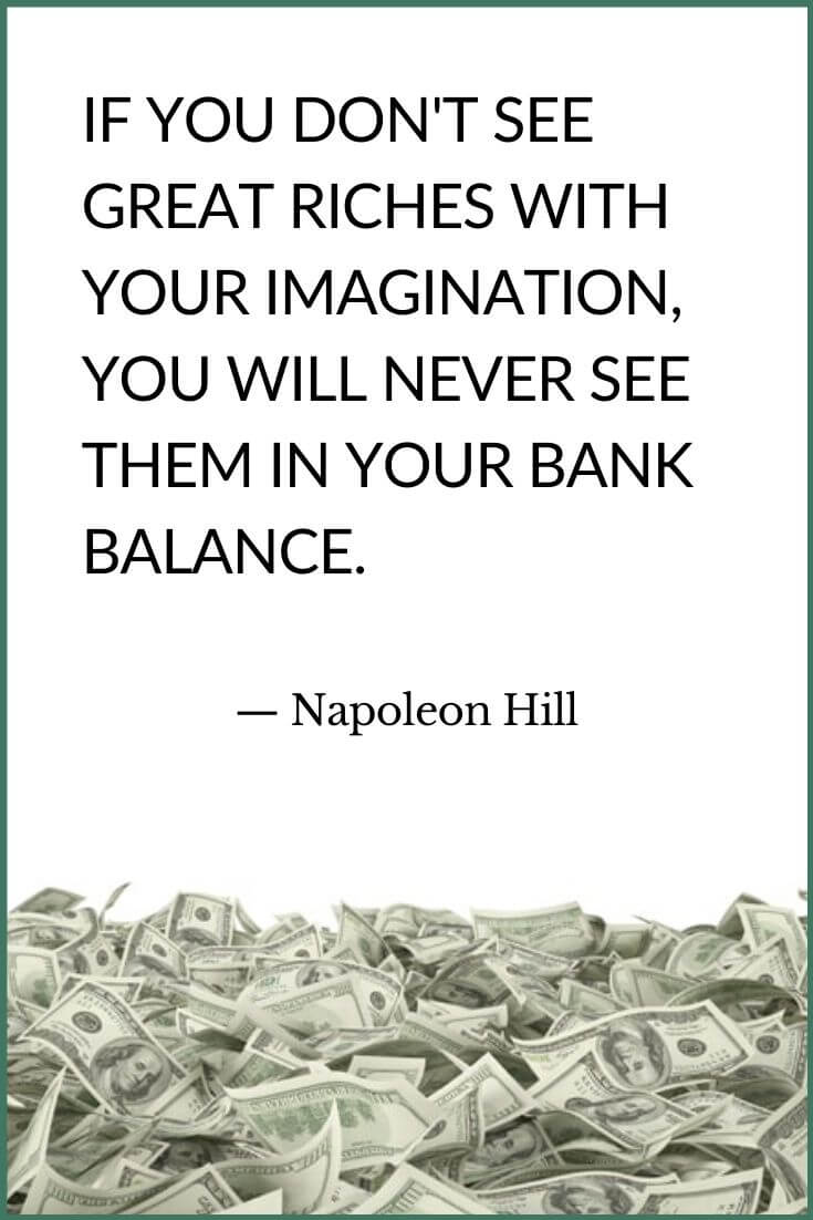 IF YOU DON'T SEE GREAT RICHES WITH YOUR IMAGINATION, YOU WILL NEVER SEE THEM IN YOUR BANK BALANCE. Napoleon Hill