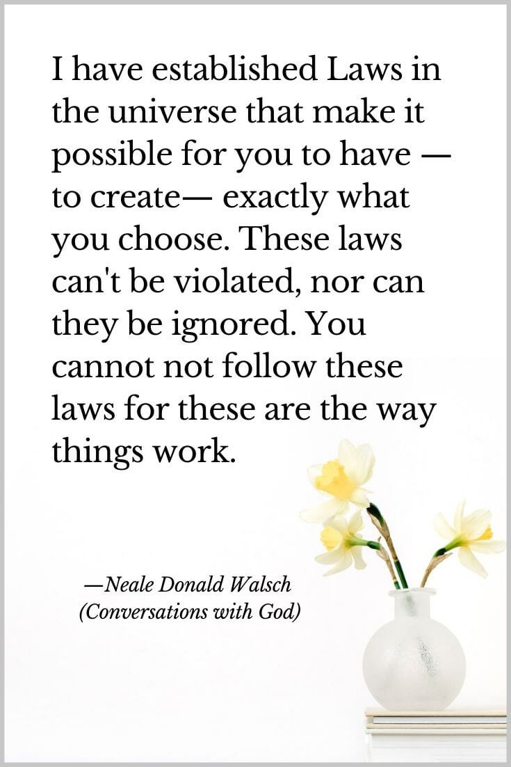 I have established Laws in the universe that make it possible for you to have —to create— exactly what you choose. These laws can't be violated, nor can they be ignored. You cannot not follow these laws for these are the way things work.Neale Donald Walsch