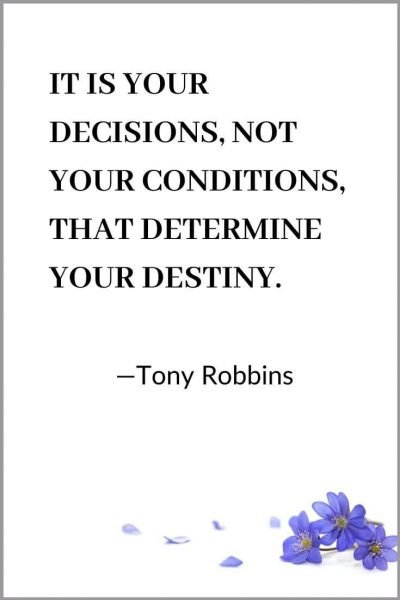 IT IS YOUR DECISIONS, NOT YOUR CONDITIONS, THAT DETERMINE YOUR DESTINY. Tony Robbins