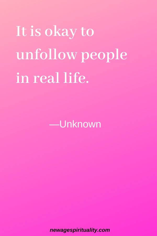 It is okay to unfollow people in real life. Unknown