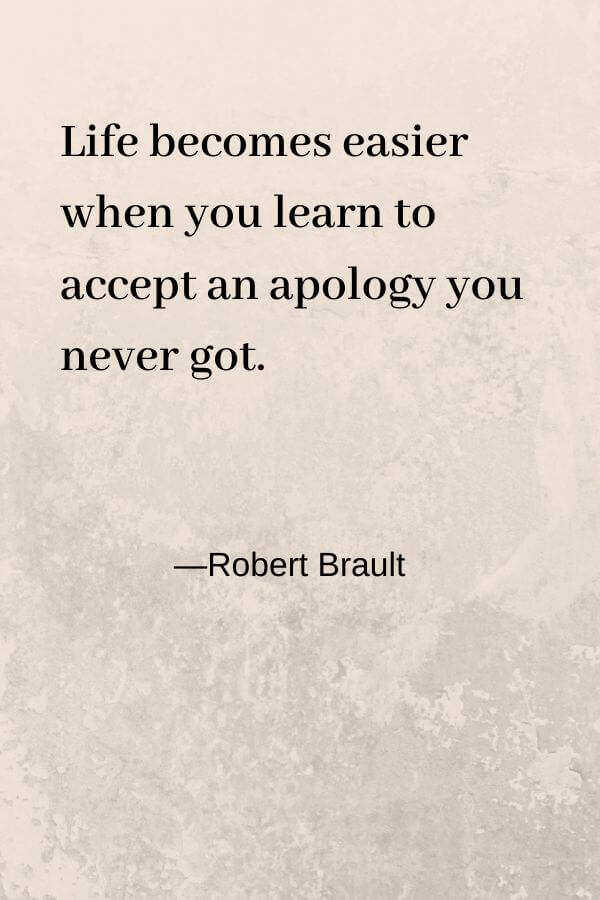 Life becomes easier when you learn to accept an apology you never got Robert Brault