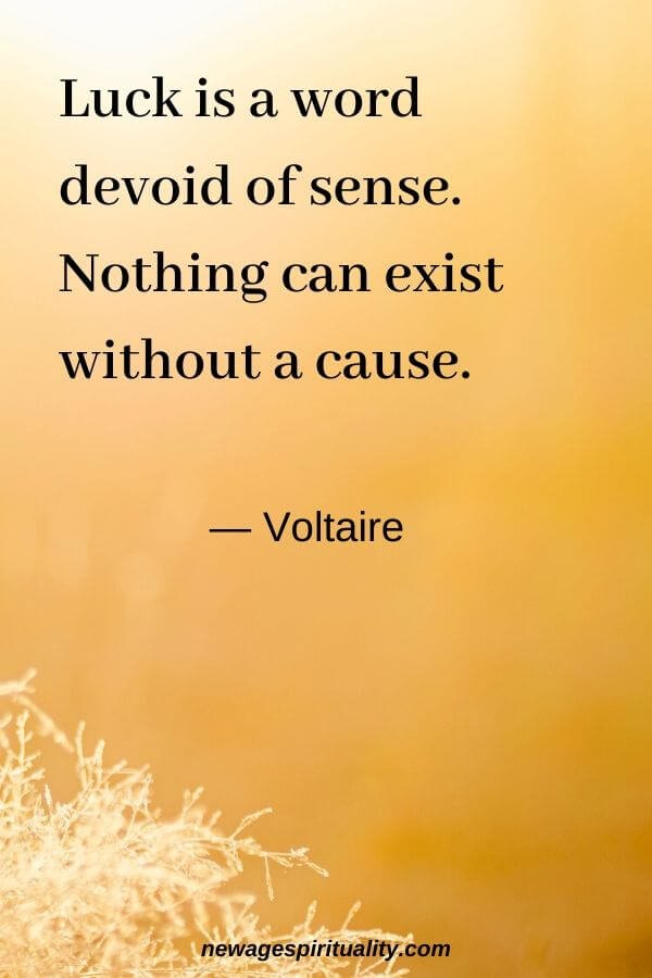Luck is a word devoid of sense, nothing can exist without a cause Voltaire