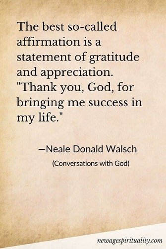 The best so-called affirmation is a statement of gratitude and appreciation. Thank you, God, for bringing me success in my life Neal Donald Walsch