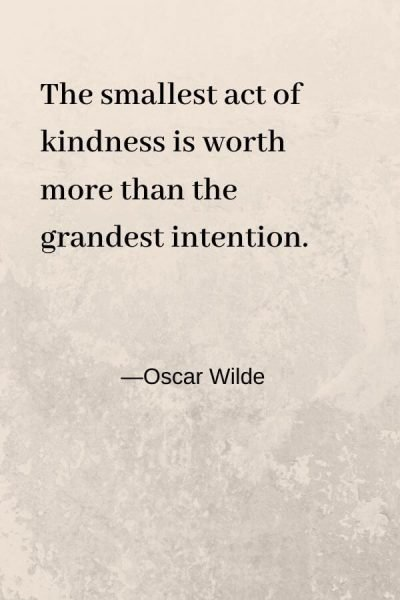 The smallest act of kindness is worth more than the grandest intention Oscar Wilde