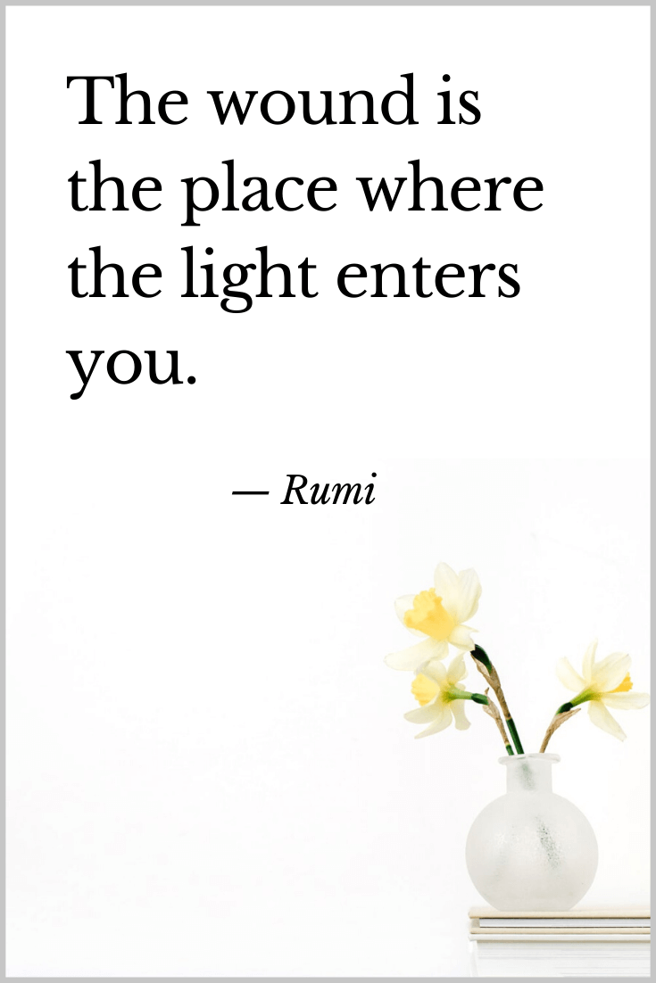 The wound is the place where the light enters you Rumi
