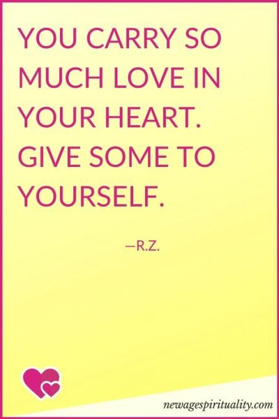 You carry so much love in your heart, give some to yourself. R. Z.