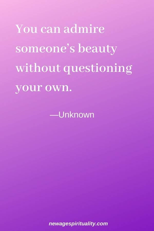 You can admire someone's beauty without questioning your own. Unknown
