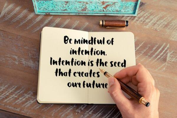 be mindful of intention it is the seed that creates our future