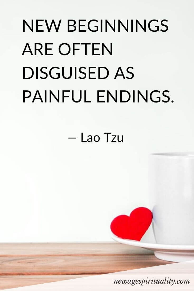 New beginnings are often disguised as painful endings. Lao Tzu