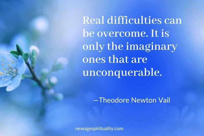 Quote by Theodore Newton Vail: e Real difficulties can be overcome it is only the imaginary ones that are unconquerable