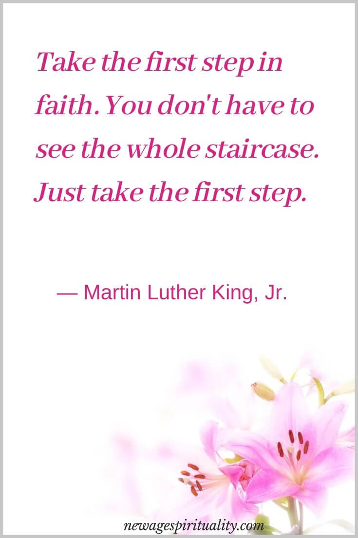 Take the first step in faith, you don't have to see the whole staircase. Just take the first step Martin Luther king