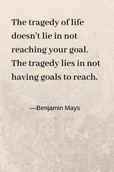 the tragedy of life doesn't lie in nt reaching your goal. Benajin Mays